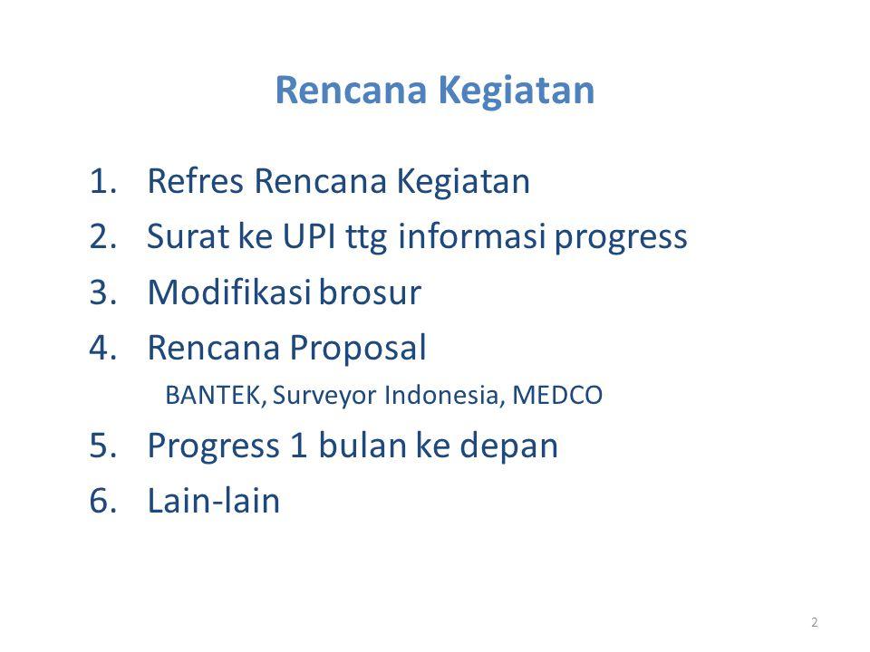 2 1.Refres Rencana Kegiatan 2.Surat ke UPI ttg informasi progress 3.Modifikasi brosur 4.Rencana Proposal BANTEK, Surveyor Indonesia, MEDCO 5.Progress