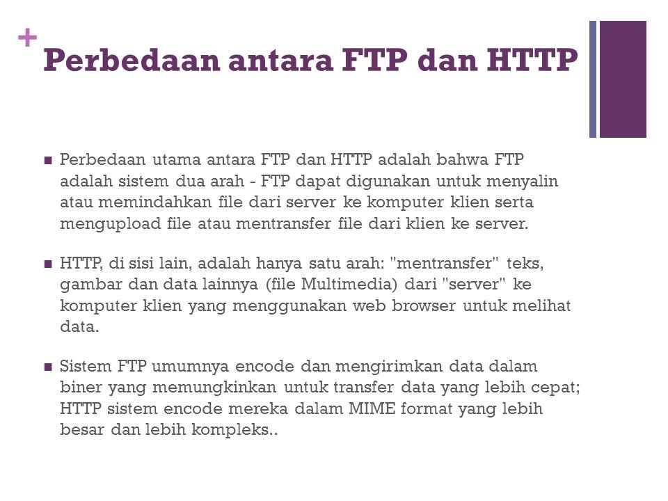 + Perbedaan antara FTP dan HTTP  Perbedaan utama antara FTP dan HTTP adalah bahwa FTP adalah sistem dua arah - FTP dapat digunakan untuk menyalin atau memindahkan file dari server ke komputer klien serta mengupload file atau mentransfer file dari klien ke server.