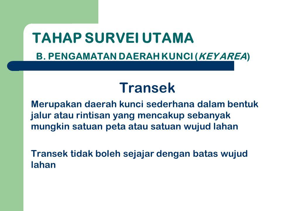 Transek Merupakan daerah kunci sederhana dalam bentuk jalur atau rintisan yang mencakup sebanyak mungkin satuan peta atau satuan wujud lahan Transek tidak boleh sejajar dengan batas wujud lahan TAHAP SURVEI UTAMA B.