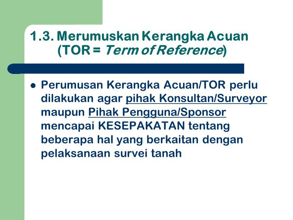 1.3. Merumuskan Kerangka Acuan (TOR = Term of Reference)  Perumusan Kerangka Acuan/TOR perlu dilakukan agar pihak Konsultan/Surveyor maupun Pihak Pen