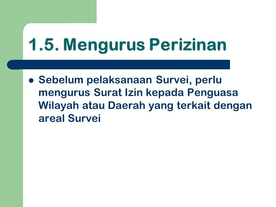 1.5. Mengurus Perizinan  Sebelum pelaksanaan Survei, perlu mengurus Surat Izin kepada Penguasa Wilayah atau Daerah yang terkait dengan areal Survei