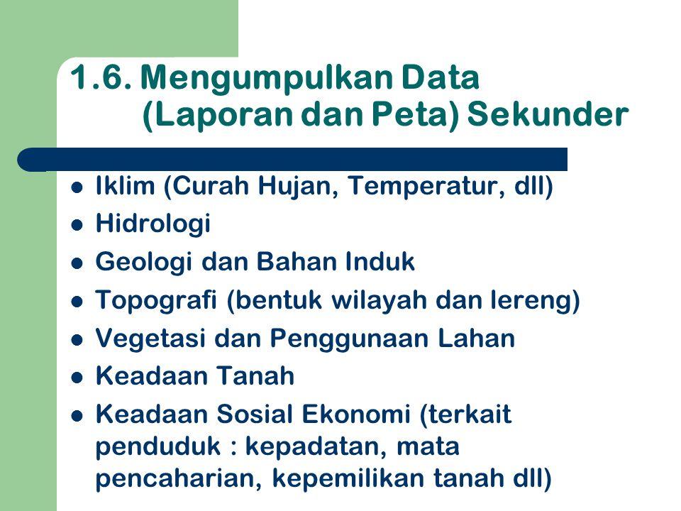 1.6. Mengumpulkan Data (Laporan dan Peta) Sekunder  Iklim (Curah Hujan, Temperatur, dll)  Hidrologi  Geologi dan Bahan Induk  Topografi (bentuk wi