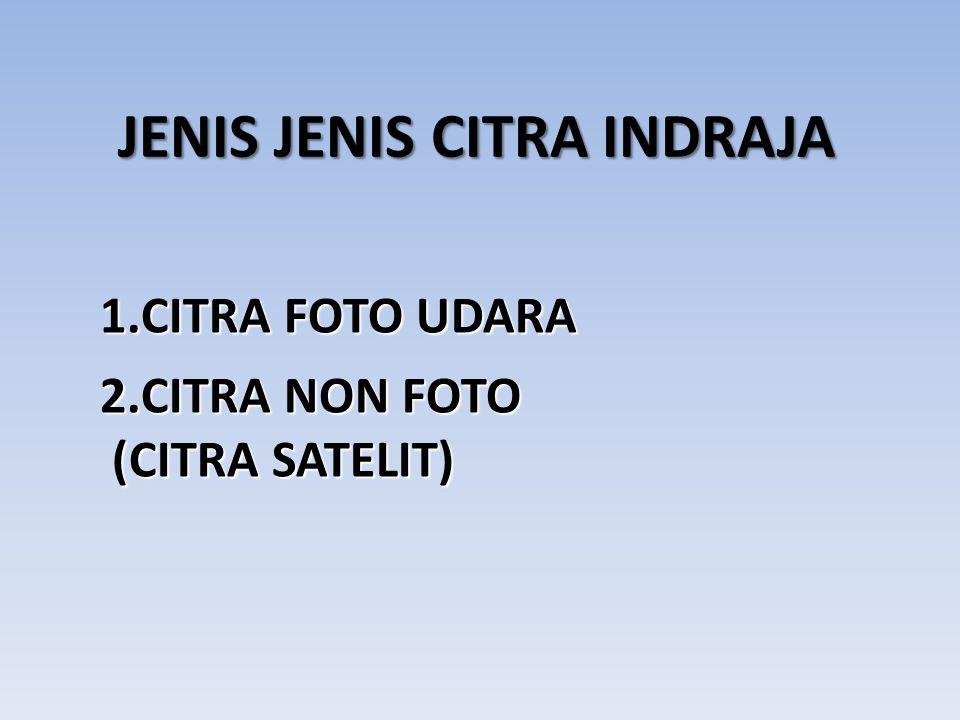 JENIS JENIS CITRA INDRAJA 1.CITRA FOTO UDARA 2.CITRA NON FOTO (CITRA SATELIT) (CITRA SATELIT)