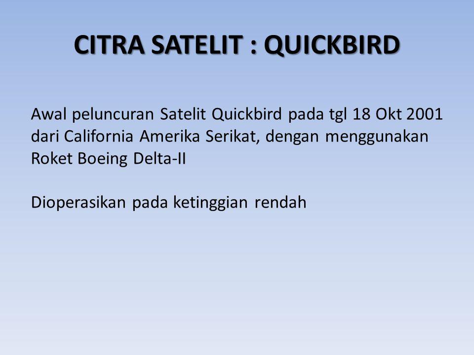 CITRA SATELIT : QUICKBIRD Awal peluncuran Satelit Quickbird pada tgl 18 Okt 2001 dari California Amerika Serikat, dengan menggunakan Roket Boeing Delt