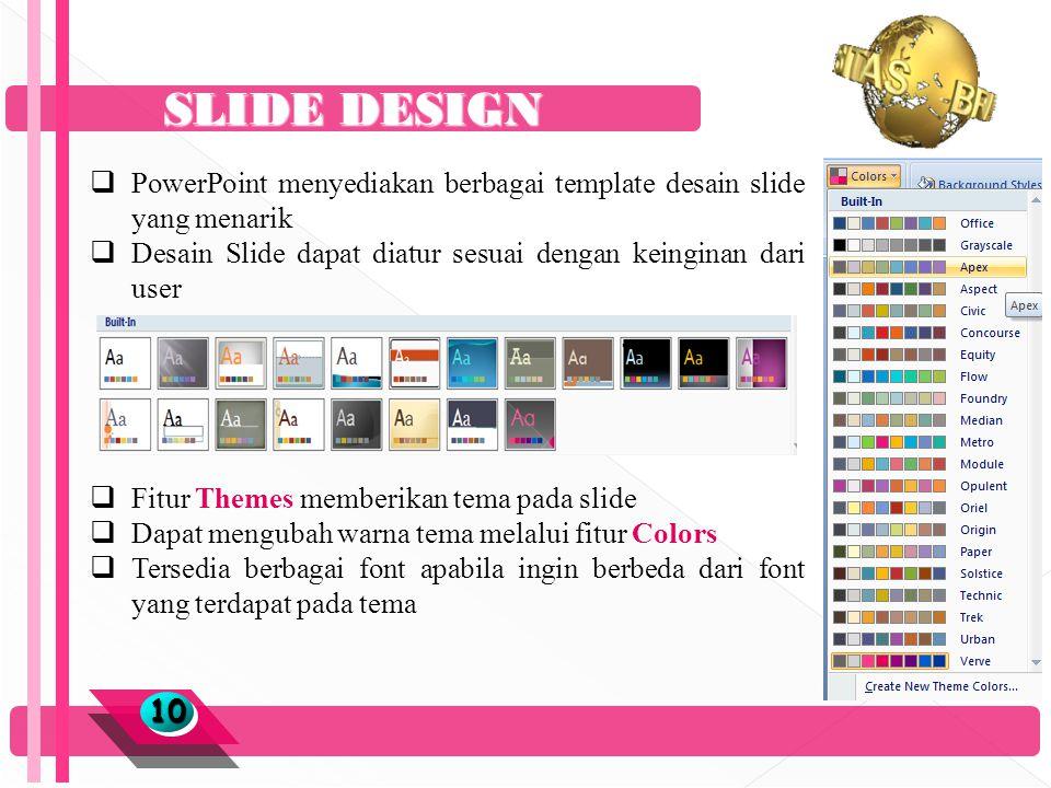 SLIDE DESIGN 1010  PowerPoint menyediakan berbagai template desain slide yang menarik  Desain Slide dapat diatur sesuai dengan keinginan dari user  Fitur Themes memberikan tema pada slide  Dapat mengubah warna tema melalui fitur Colors  Tersedia berbagai font apabila ingin berbeda dari font yang terdapat pada tema