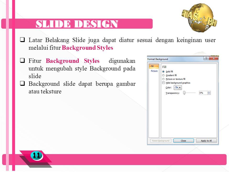 SLIDE DESIGN 1111  Latar Belakang Slide juga dapat diatur sesuai dengan keinginan user melalui fitur Background Styles  Fitur Background Styles digunakan untuk mengubah style Background pada slide  Background slide dapat berupa gambar atau teksture