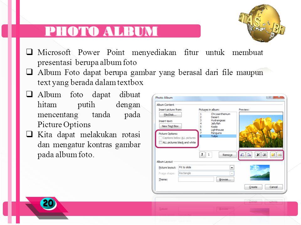 PHOTO ALBUM 2020  Microsoft Power Point menyediakan fitur untuk membuat presentasi berupa album foto  Album Foto dapat berupa gambar yang berasal dari file maupun text yang berada dalam textbox  Album foto dapat dibuat hitam putih dengan mencentang tanda pada Picture Options  Kita dapat melakukan rotasi dan mengatur kontras gambar pada album foto.