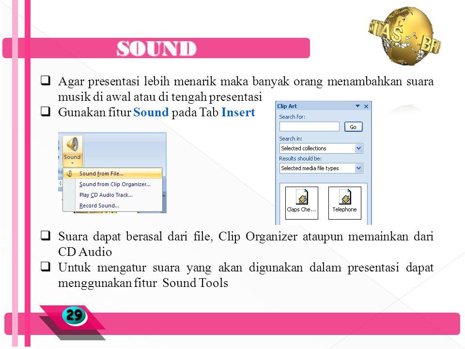 SOUND 2929  Agar presentasi lebih menarik maka banyak orang menambahkan suara musik di awal atau di tengah presentasi  Gunakan fitur Sound pada Tab Insert  Suara dapat berasal dari file, Clip Organizer ataupun memainkan dari CD Audio  Untuk mengatur suara yang akan digunakan dalam presentasi dapat menggunakan fitur Sound Tools