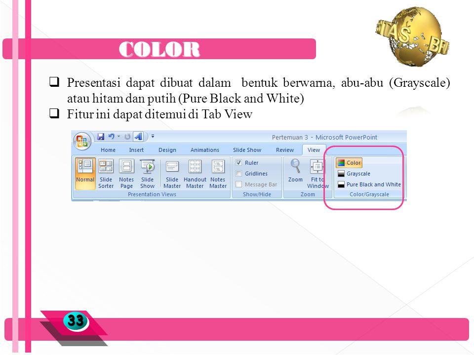 COLOR 3333  Presentasi dapat dibuat dalam bentuk berwarna, abu-abu (Grayscale) atau hitam dan putih (Pure Black and White)  Fitur ini dapat ditemui di Tab View