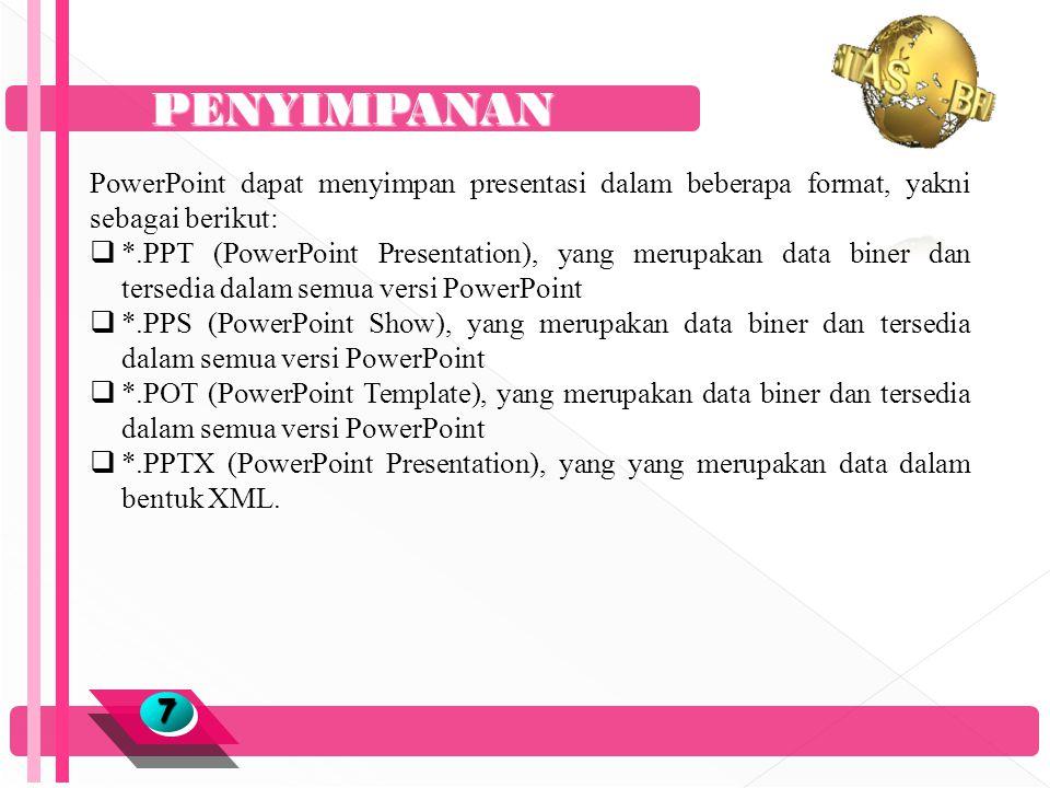 PENYIMPANAN 77 PowerPoint dapat menyimpan presentasi dalam beberapa format, yakni sebagai berikut:  *.PPT (PowerPoint Presentation), yang merupakan data biner dan tersedia dalam semua versi PowerPoint  *.PPS (PowerPoint Show), yang merupakan data biner dan tersedia dalam semua versi PowerPoint  *.POT (PowerPoint Template), yang merupakan data biner dan tersedia dalam semua versi PowerPoint  *.PPTX (PowerPoint Presentation), yang yang merupakan data dalam bentuk XML.