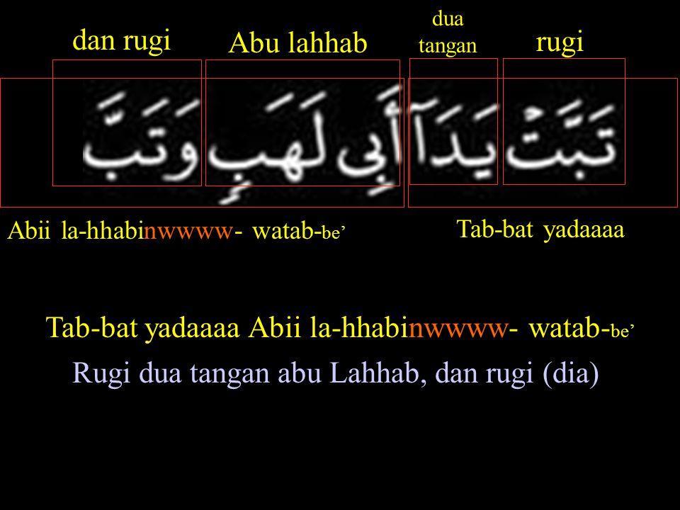 Abii la-hhabinwwww- watab- be' Tab-bat yadaaaa rugi dua tangan Abu lahhab dan rugi Tab-bat yadaaaa Abii la-hhabinwwww- watab- be' Rugi dua tangan abu Lahhab, dan rugi (dia)