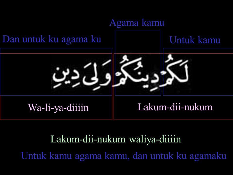 Lakum-dii-nukum Wa-li-ya-diiiin Untuk kamu Agama kamu Dan untuk ku agama ku Lakum-dii-nukum waliya-diiiin Untuk kamu agama kamu, dan untuk ku agamaku