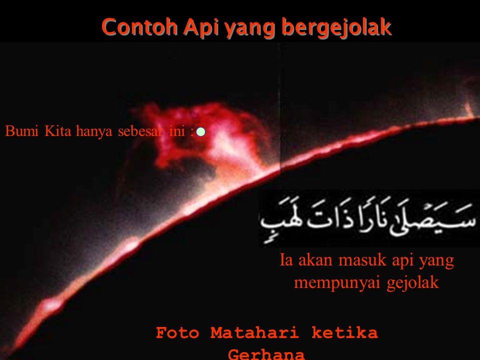 Contoh Api yang bergejolak Contoh Api yang bergejolak Foto Matahari ketika Gerhana Ia akan masuk api yang mempunyai gejolak Bumi Kita hanya sebesar ini :