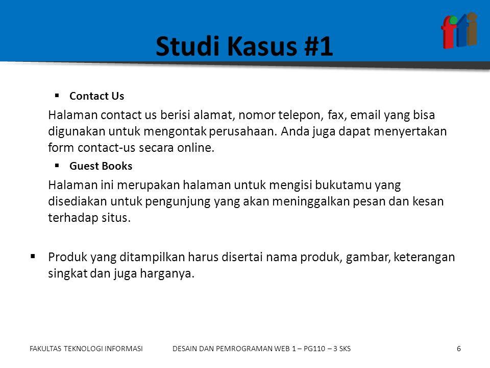 FAKULTAS TEKNOLOGI INFORMASI6DESAIN DAN PEMROGRAMAN WEB 1 – PG110 – 3 SKS Studi Kasus #1  Contact Us Halaman contact us berisi alamat, nomor telepon, fax, email yang bisa digunakan untuk mengontak perusahaan.