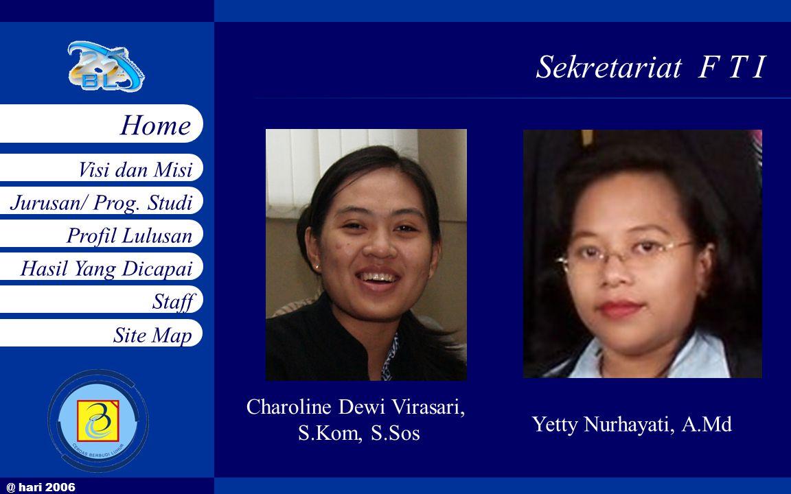 @ hari 2006 Jurusan/ Prog. Studi Profil Lulusan Hasil Yang Dicapai Staff Visi dan Misi Home Site Map Sekretariat F T I Charoline Dewi Virasari, S.Kom,