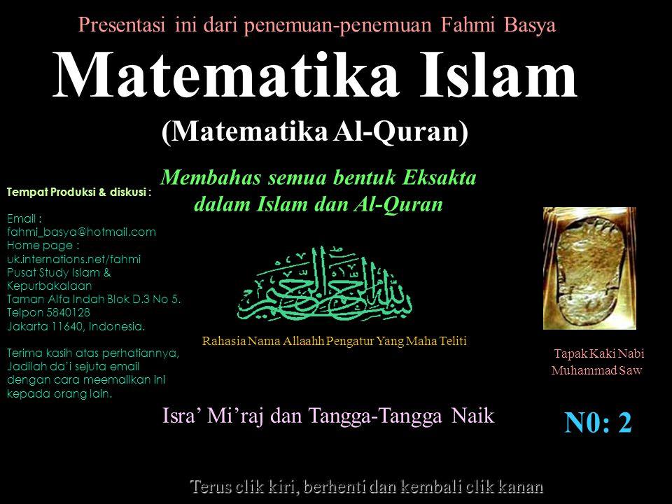 Rahasia Nama Allaahh Pengatur Yang Maha Teliti Tapak Kaki Nabi Muhammad Saw Matematika Islam (Matematika Al-Quran) Membahas semua bentuk Eksakta dalam Islam dan Al-Quran N0: 2 Isra' Mi'raj dan Tangga-Tangga Naik Presentasi ini dari penemuan-penemuan Fahmi Basya Terus clik kiri, berhenti dan kembali clik kanan Tempat Produksi & diskusi : Email : fahmi_basya@hotmail.com Home page : uk.internations.net/fahmi Pusat Study Islam & Kepurbakalaan Taman Alfa Indah Blok D.3 No 5.