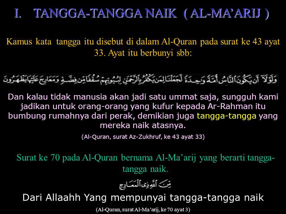 I.TANGGA-TANGGA I.TANGGA-TANGGA NAIK ( AL-MA'ARIJ ) Kamus kata tangga itu disebut di dalam Al-Quran pada surat ke 43 ayat 33.