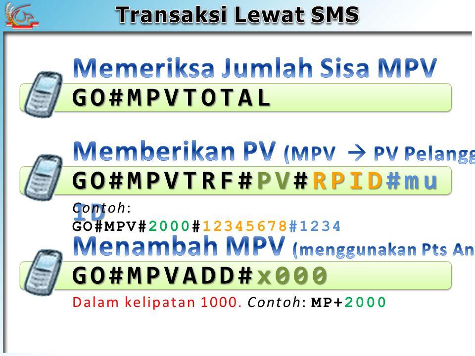 GO#MPVTOTAL GO#MPVADD#x000 Dalam kelipatan 1000. Contoh: MP+2000 GO#MPVTRF#PV#RPID#mu ID Contoh: GO#MPV#2000#12345678#1234