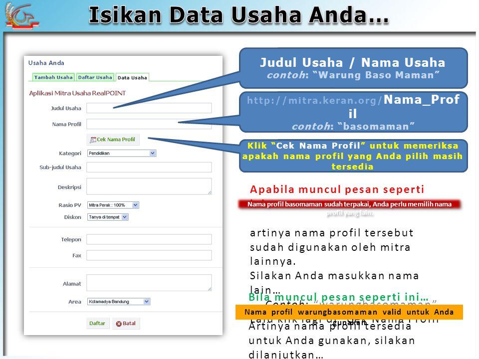 Judul Usaha / Nama Usaha contoh: Warung Baso Maman http://mitra.keran.org/ Nama_Prof il contoh: basomaman Klik Cek Nama Profil untuk memeriksa apakah nama profil yang Anda pilih masih tersedia Apabila muncul pesan seperti ini… artinya nama profil tersebut sudah digunakan oleh mitra lainnya.