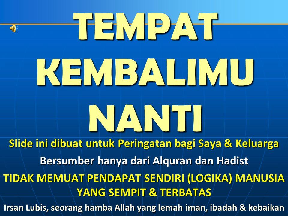 TEMPAT KEMBALIMU NANTI Al Quran harus di-BACA, di-PELAJARI, dan di- PAHAMI MAKNANYA, serta di-AMAL-kan dalam Kehidupan Sehari-hari oleh Setiap Muslim (Ini adalah) kitab yang kami turunkan kepadamu supaya kamu mengeluarkan manusia dari gelap gulita kepada cahaya terang benderang dengan izin Tuhan mereka, (yaitu) menuju jalan Tuhan Yang Maha Perkasa lagi Maha Terpuji.(Ibrahim : 1) Sesungguhnya Alqur'an ini memberikan petunjuk kepada jalan yang lebih lurus dan memberi kabar gembira kepada orang-orang mukmin yang mengerjakan amal shaleh bahwa bagi mereka ada pahala yang besar.
