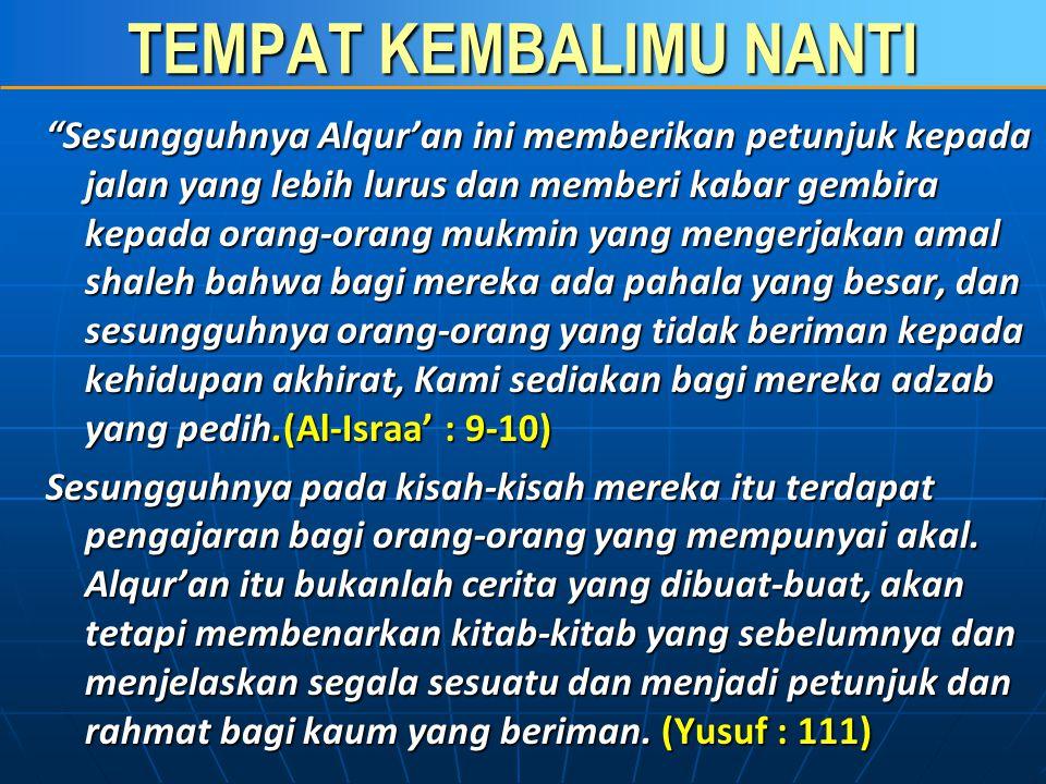 TEMPAT KEMBALIMU NANTI Al Quran harus di-BACA, di-PELAJARI, dan di- PAHAMI MAKNANYA, serta di-AMAL-kan dalam Kehidupan Sehari-hari oleh Setiap Muslim