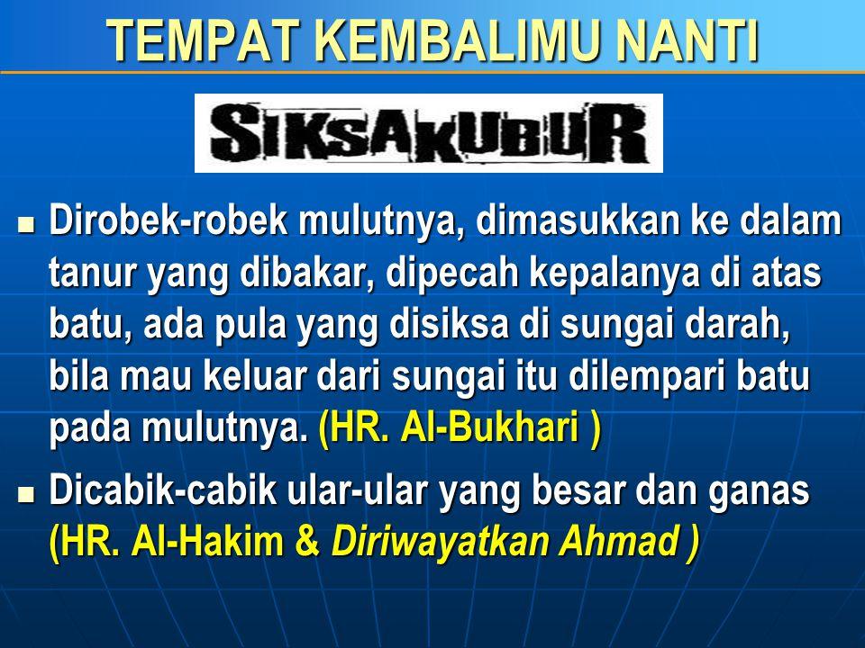 TEMPAT KEMBALIMU NANTI  Diperlihatkan neraka jahannam (Ghafir: 46)  Sangat Gelap dan Seram (HR. Bukhari)  Dipukul dengan palu dari besi (HR. Bukhar