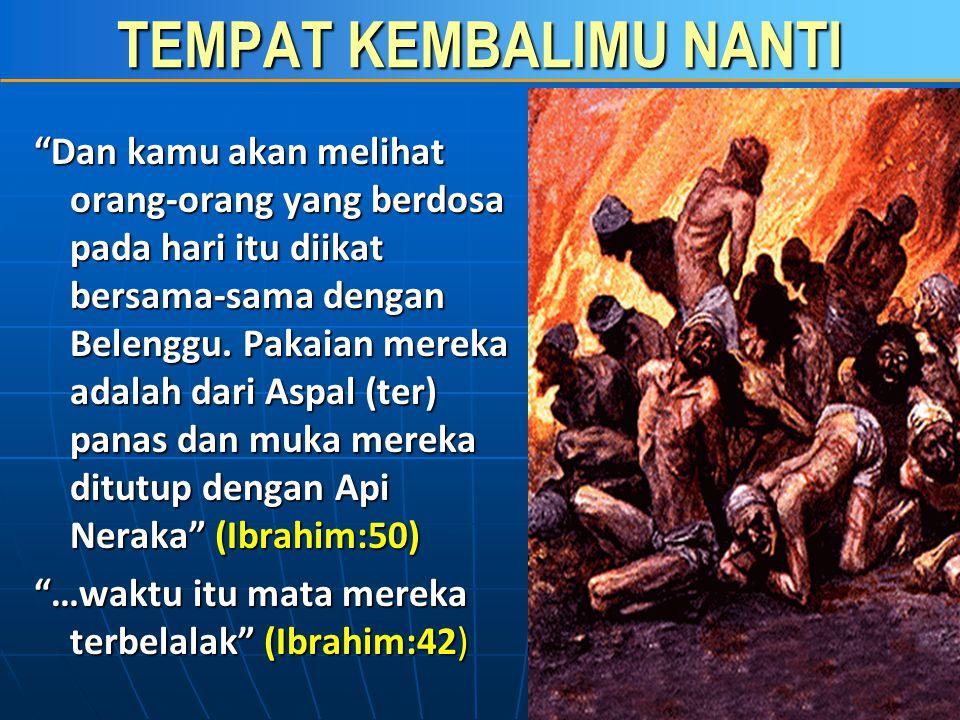 TEMPAT KEMBALIMU NANTI Dan kamu akan melihat orang-orang yang berdosa pada hari itu diikat bersama-sama dengan Belenggu.