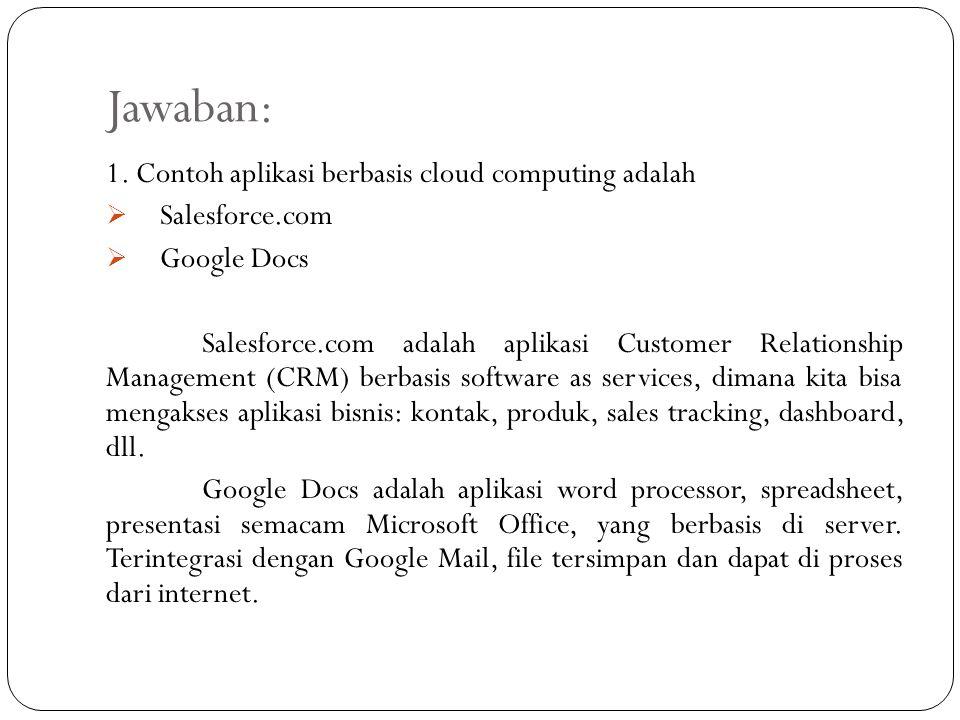 Jawaban: 1. Contoh aplikasi berbasis cloud computing adalah  Salesforce.com  Google Docs Salesforce.com adalah aplikasi Customer Relationship Manage