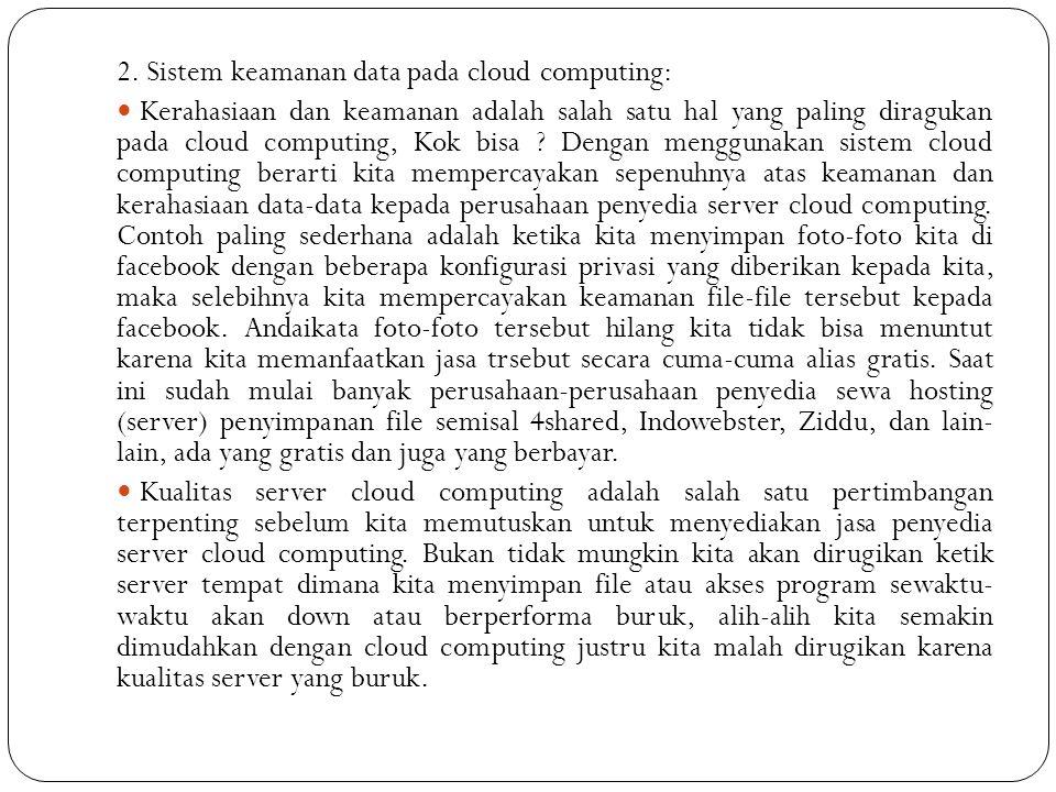 2. Sistem keamanan data pada cloud computing:  Kerahasiaan dan keamanan adalah salah satu hal yang paling diragukan pada cloud computing, Kok bisa ?