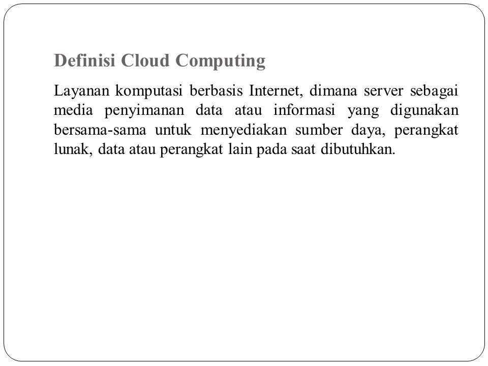 Definisi Cloud Computing Layanan komputasi berbasis Internet, dimana server sebagai media penyimanan data atau informasi yang digunakan bersama-sama u