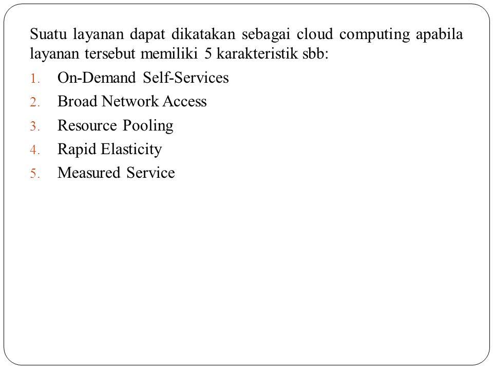 Suatu layanan dapat dikatakan sebagai cloud computing apabila layanan tersebut memiliki 5 karakteristik sbb: 1. On-Demand Self-Services 2. Broad Netwo