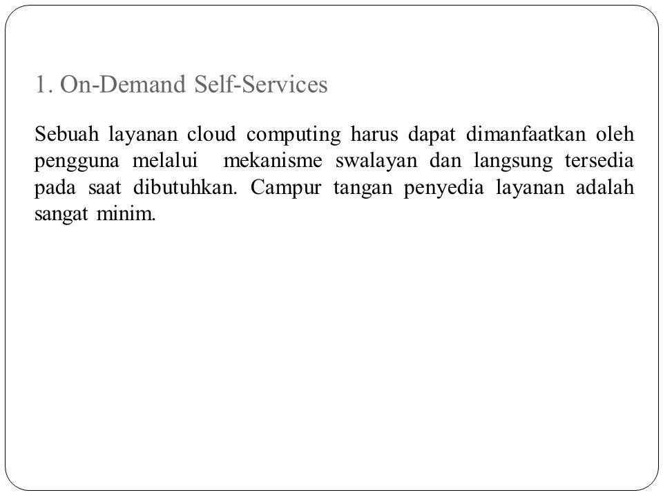 1. On-Demand Self-Services Sebuah layanan cloud computing harus dapat dimanfaatkan oleh pengguna melalui mekanisme swalayan dan langsung tersedia pada