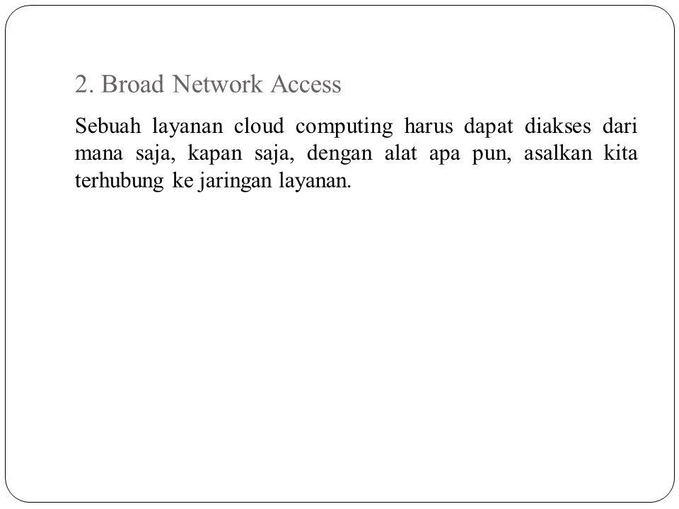 2. Broad Network Access Sebuah layanan cloud computing harus dapat diakses dari mana saja, kapan saja, dengan alat apa pun, asalkan kita terhubung ke