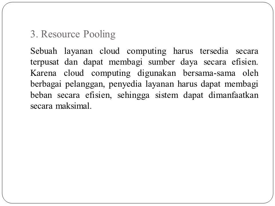 3. Resource Pooling Sebuah layanan cloud computing harus tersedia secara terpusat dan dapat membagi sumber daya secara efisien. Karena cloud computing
