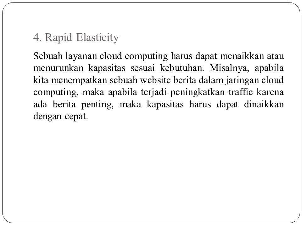 4. Rapid Elasticity Sebuah layanan cloud computing harus dapat menaikkan atau menurunkan kapasitas sesuai kebutuhan. Misalnya, apabila kita menempatka