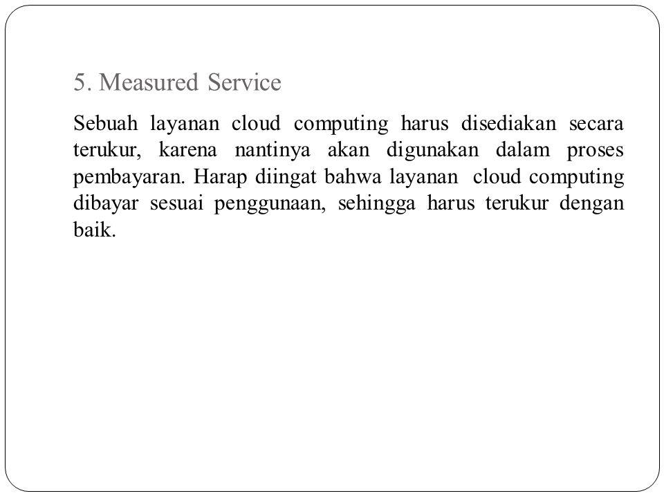 5. Measured Service Sebuah layanan cloud computing harus disediakan secara terukur, karena nantinya akan digunakan dalam proses pembayaran. Harap diin