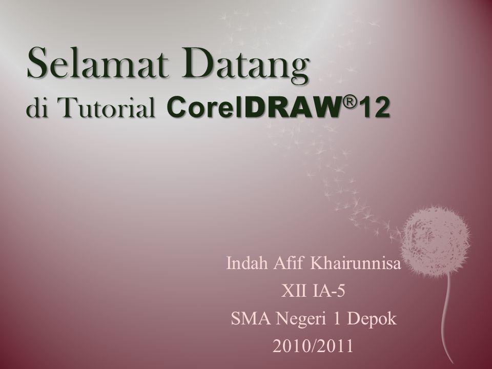 Selamat Datang di Tutorial Corel DRAW ® 12 Indah Afif Khairunnisa XII IA-5 SMA Negeri 1 Depok 2010/2011