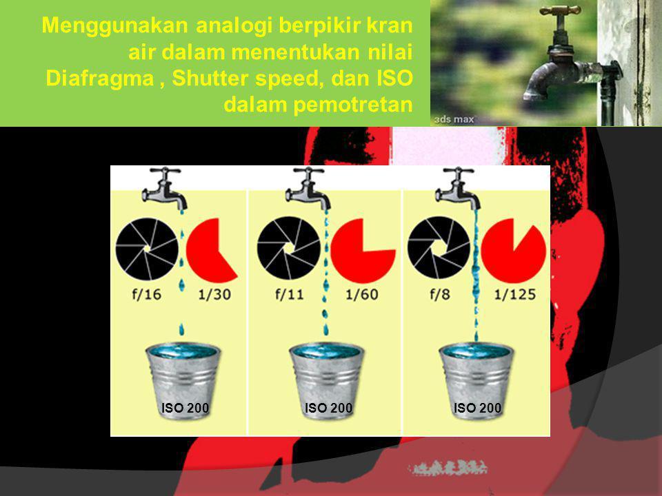 Menggunakan analogi berpikir kran air dalam menentukan nilai Diafragma, Shutter speed, dan ISO dalam pemotretan ISO 200