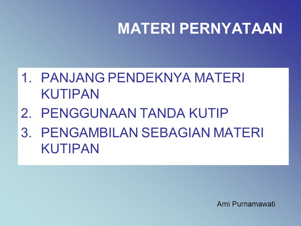 MATERI PERNYATAAN 1.PANJANG PENDEKNYA MATERI KUTIPAN 2.PENGGUNAAN TANDA KUTIP 3.PENGAMBILAN SEBAGIAN MATERI KUTIPAN Ami Purnamawati