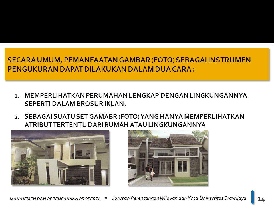 MANAJEMEN DAN PERENCANAAN PROPERTI - JP Jurusan Perencanaan Wilayah dan Kota Universitas Brawijaya 14 SECARA UMUM, PEMANFAATAN GAMBAR (FOTO) SEBAGAI INSTRUMEN PENGUKURAN DAPAT DILAKUKAN DALAM DUA CARA : 1.MEMPERLIHATKAN PERUMAHAN LENGKAP DENGAN LINGKUNGANNYA SEPERTI DALAM BROSUR IKLAN.