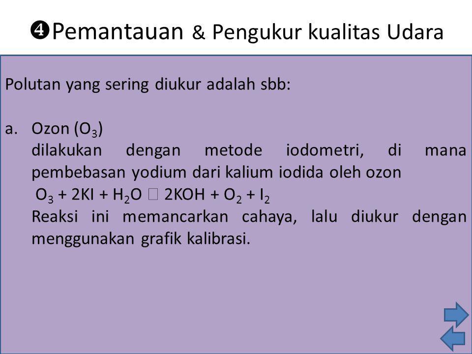 Polutan yang sering diukur adalah sbb: a. Ozon (O 3 ) dilakukan dengan metode iodometri, di mana pembebasan yodium dari kalium iodida oleh ozon O 3 +