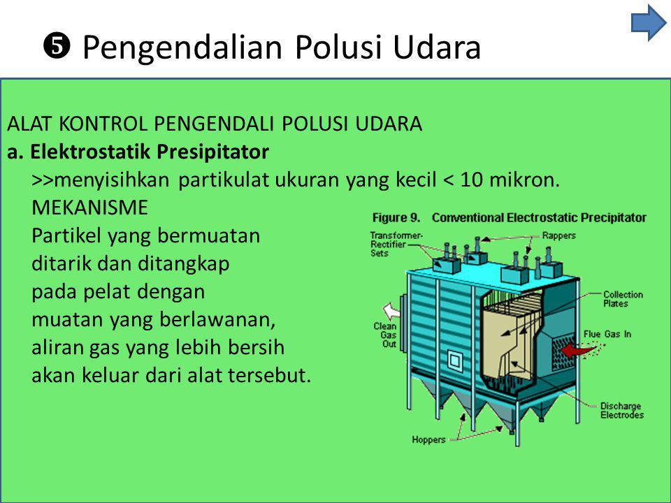 ALAT KONTROL PENGENDALI POLUSI UDARA a. Elektrostatik Presipitator >>menyisihkan partikulat ukuran yang kecil < 10 mikron. MEKANISME Partikel yang ber