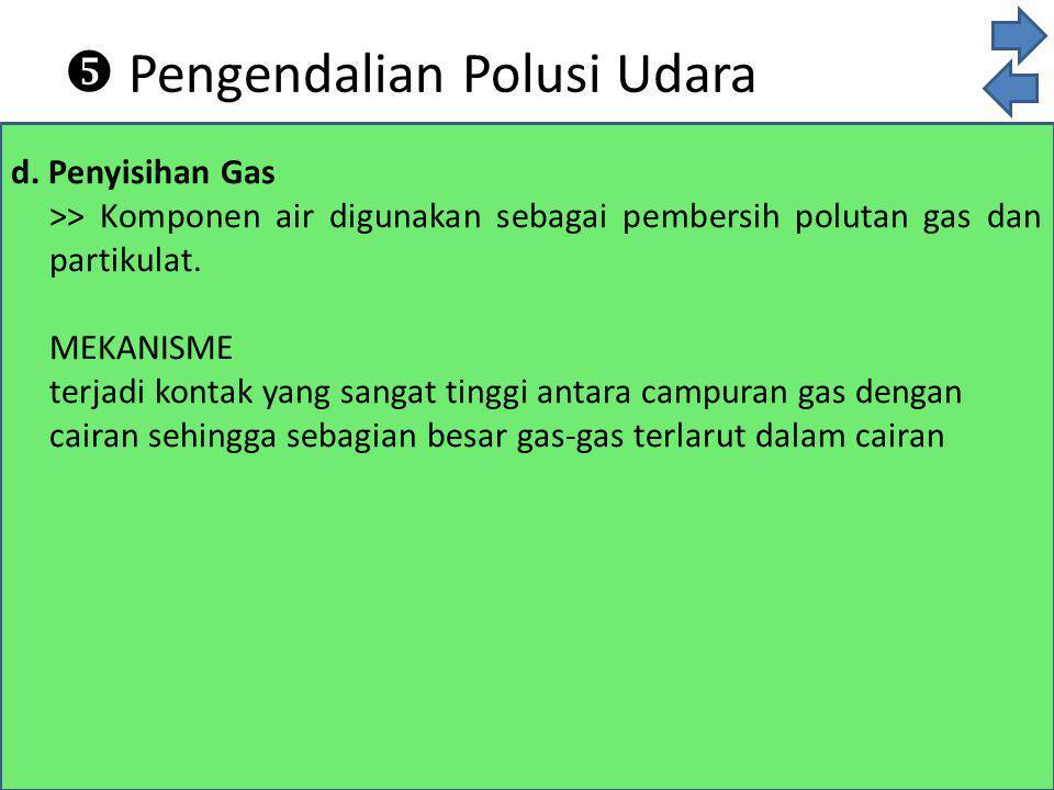 d. Penyisihan Gas >> Komponen air digunakan sebagai pembersih polutan gas dan partikulat. MEKANISME terjadi kontak yang sangat tinggi antara campuran