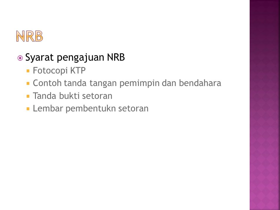  Syarat pengajuan NRB  Fotocopi KTP  Contoh tanda tangan pemimpin dan bendahara  Tanda bukti setoran  Lembar pembentukn setoran
