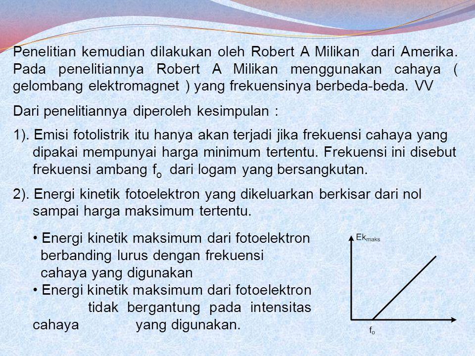 Penelitian kemudian dilakukan oleh Robert A Milikan dari Amerika. Pada penelitiannya Robert A Milikan menggunakan cahaya ( gelombang elektromagnet ) y