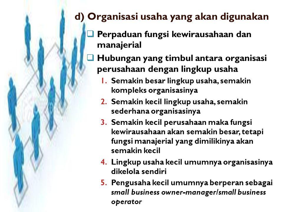 d) Organisasi usaha yang akan digunakan  Perpaduan fungsi kewirausahaan dan manajerial  Hubungan yang timbul antara organisasi perusahaan dengan lingkup usaha 1.Semakin besar lingkup usaha, semakin kompleks organisasinya 2.Semakin kecil lingkup usaha, semakin sederhana organisasinya 3.Semakin kecil perusahaan maka fungsi kewirausahaan akan semakin besar, tetapi fungsi manajerial yang dimilikinya akan semakin kecil 4.Lingkup usaha kecil umumnya organisasinya dikelola sendiri 5.Pengusaha kecil umumnya berperan sebagai small business owner-manager/small business operator
