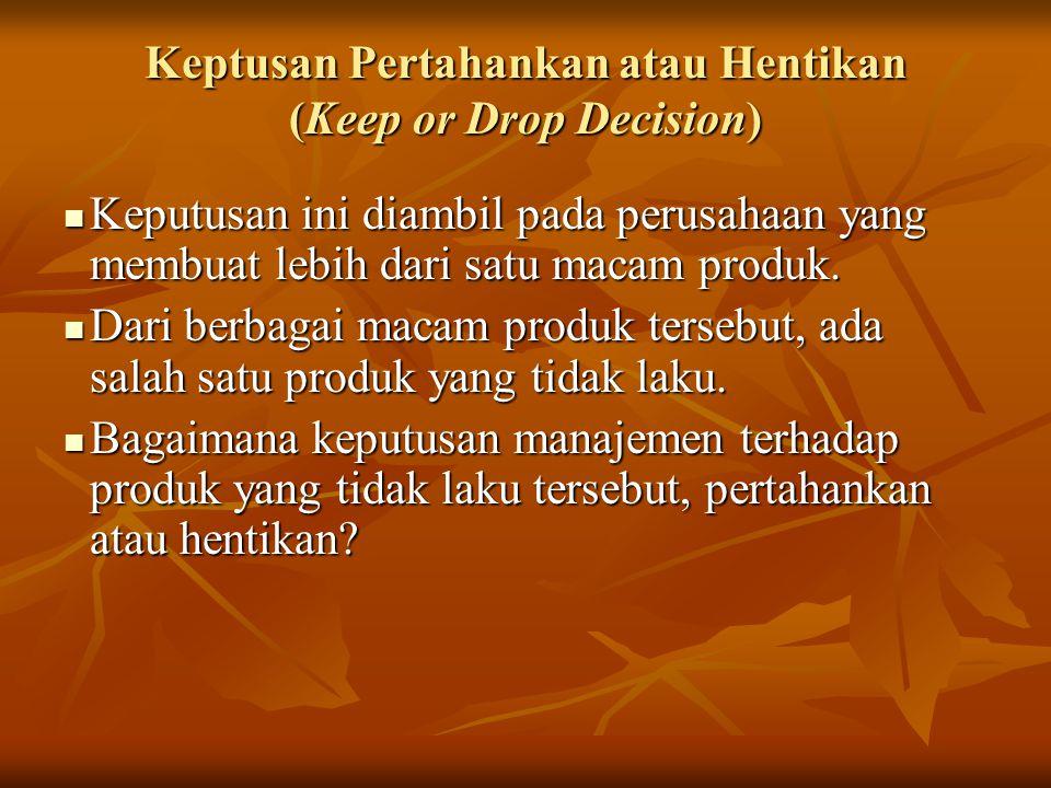 Keptusan Pertahankan atau Hentikan (Keep or Drop Decision)  Keputusan ini diambil pada perusahaan yang membuat lebih dari satu macam produk.  Dari b