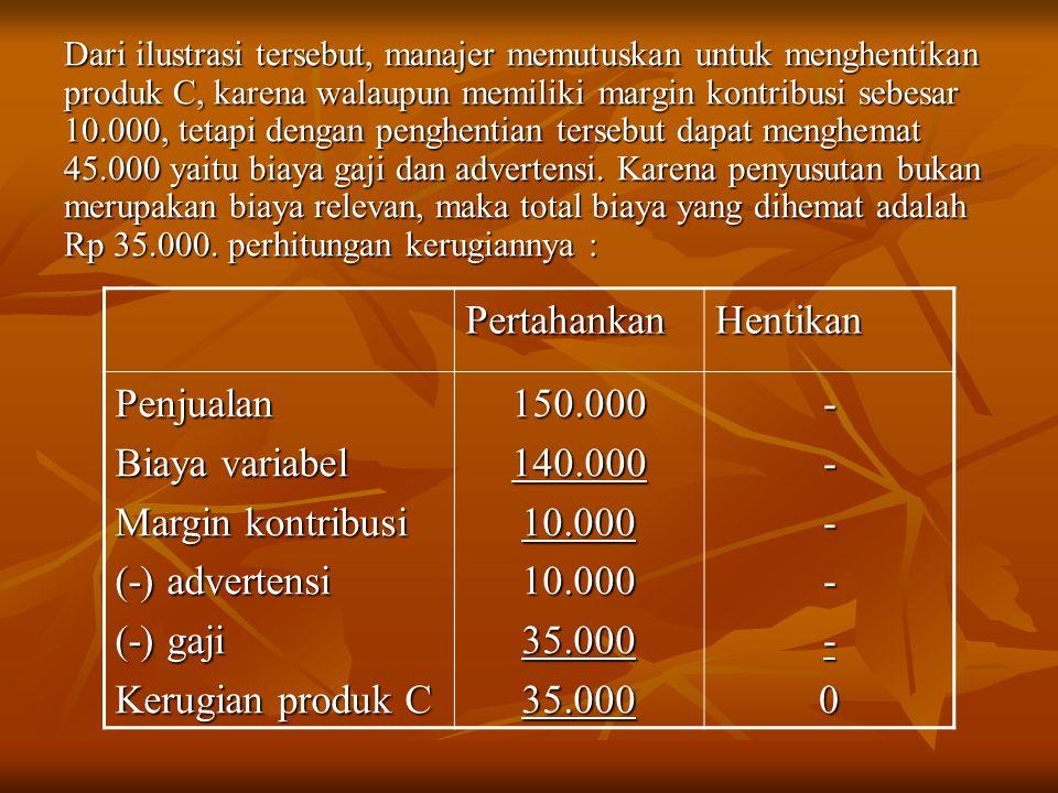 Dari ilustrasi tersebut, manajer memutuskan untuk menghentikan produk C, karena walaupun memiliki margin kontribusi sebesar 10.000, tetapi dengan penghentian tersebut dapat menghemat 45.000 yaitu biaya gaji dan advertensi.
