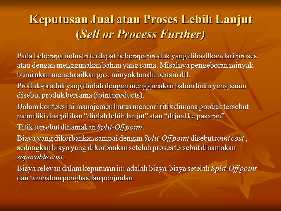 Keputusan Jual atau Proses Lebih Lanjut (Sell or Process Further) Pada beberapa industri terdapat beberapa produk yang dihasilkan dari proses atau dengan menggunakan bahan yang sama.