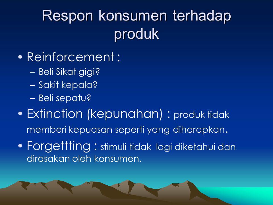 Respon konsumen terhadap produk •Reinforcement : –Beli Sikat gigi? –Sakit kepala? –Beli sepatu? •Extinction (kepunahan) : produk tidak memberi kepuasa
